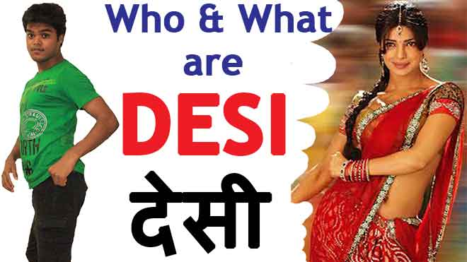 Meaning of Desi : Who are Desi ? What are Desi ? Are they Unicorn ?